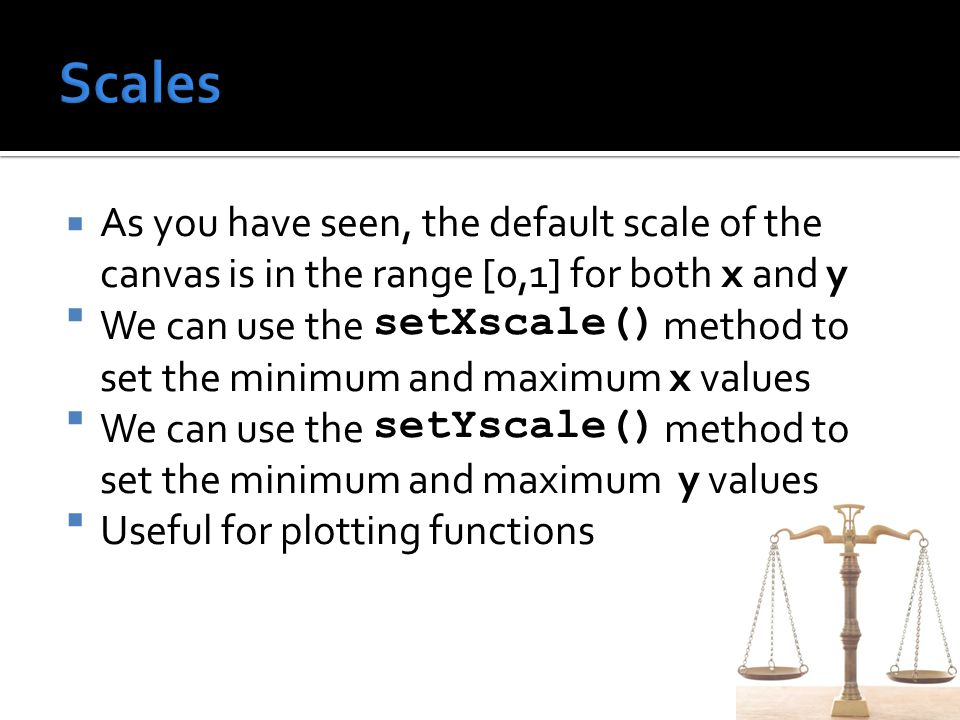  As you have seen, the default scale of the canvas is in the range [0,1] for both x and y  We can use the setXscale() method to set the minimum and maximum x values  We can use the setYscale() method to set the minimum and maximum y values  Useful for plotting functions