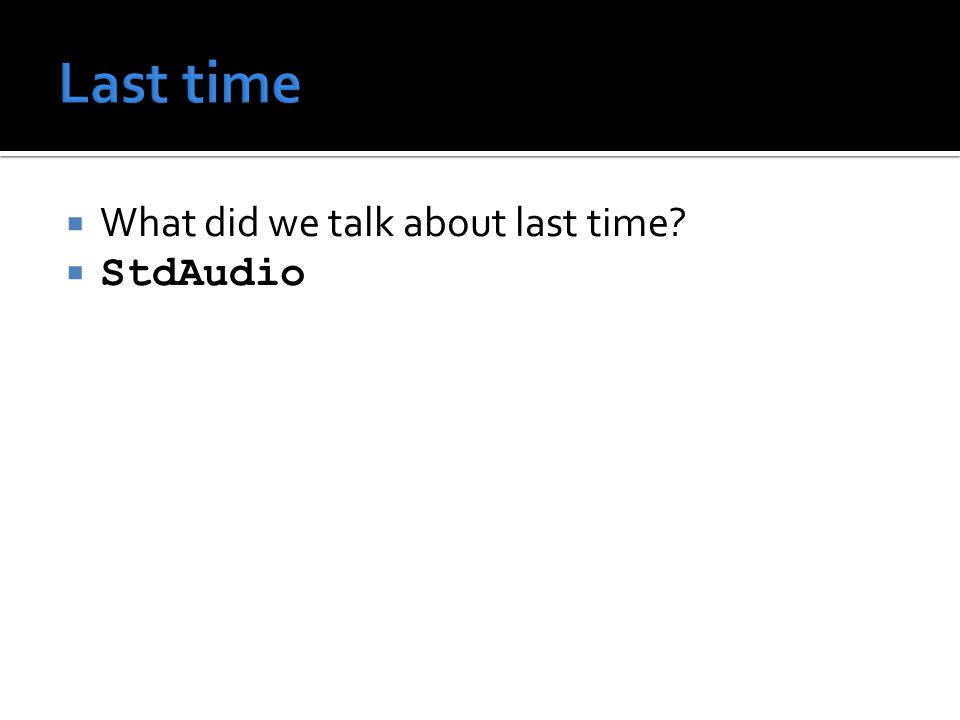  What did we talk about last time?  StdAudio