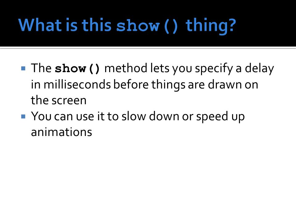  The show() method lets you specify a delay in milliseconds before things are drawn on the screen  You can use it to slow down or speed up animations