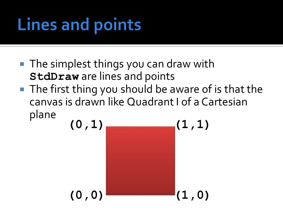  The following methods can be used to draw lines and points MethodUse void line(double x0, double y0, double x1, double y1) Draw a line from (x0,y0) to (x1,y1) void point(double x, double y) Draw a point at (x,y)
