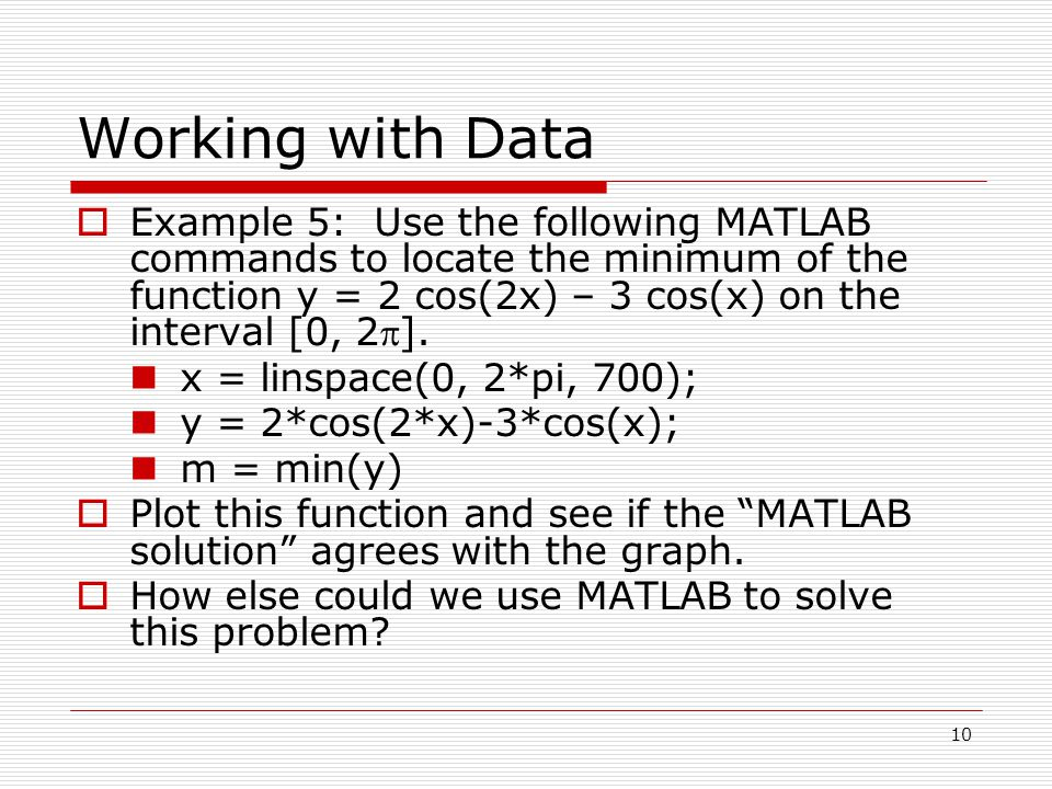 Working with Data  Example 5: Use the following MATLAB commands to locate the minimum of the function y = 2 cos(2x) – 3 cos(x) on the interval [0, 2].