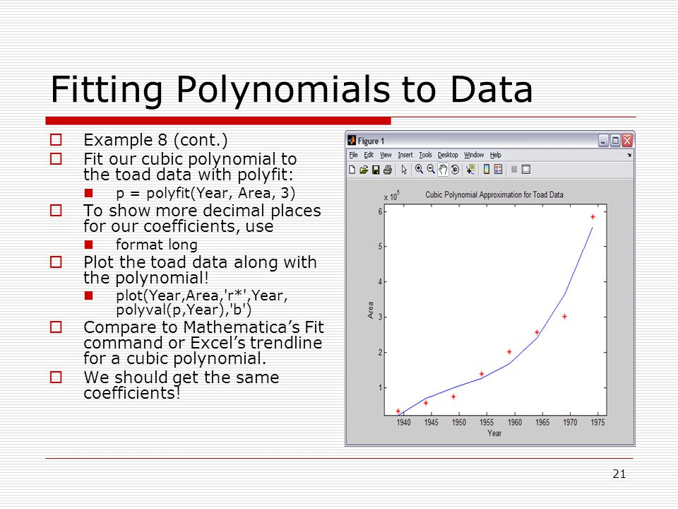 Fitting Polynomials to Data  Example 8 (cont.)  Fit our cubic polynomial to the toad data with polyfit: p = polyfit(Year, Area, 3)  To show more decimal places for our coefficients, use format long  Plot the toad data along with the polynomial.