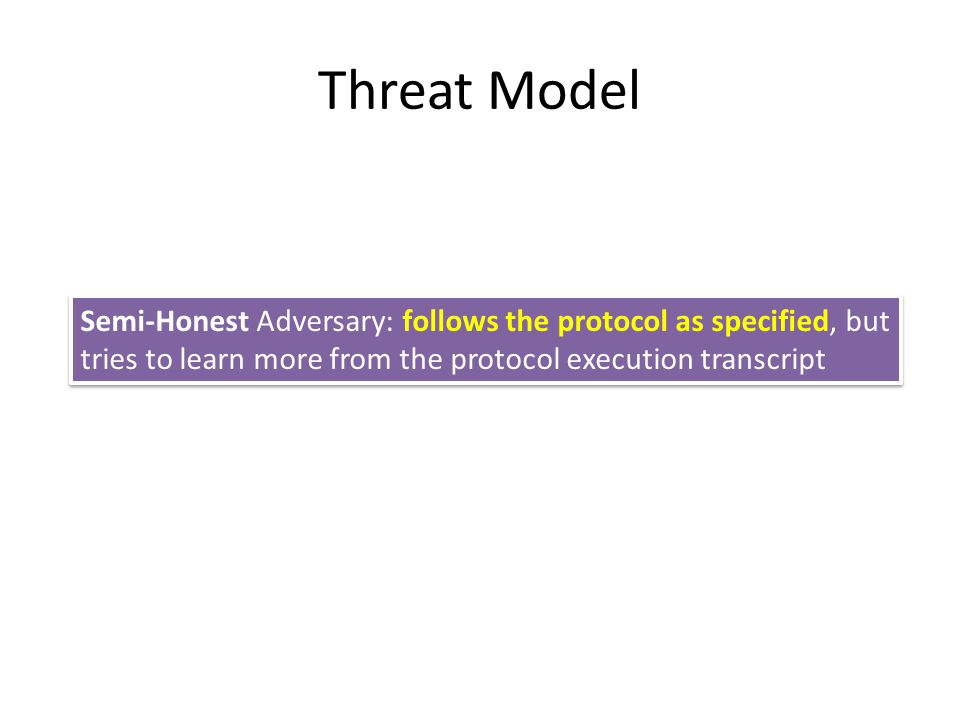 Threat Model Semi-Honest Adversary: follows the protocol as specified, but tries to learn more from the protocol execution transcript