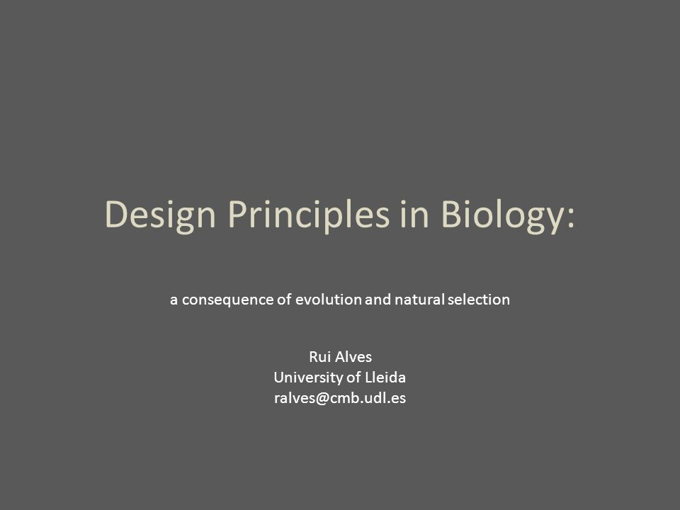 Design Principles in Biology: a consequence of evolution and natural selection Rui Alves University of Lleida ralves@cmb.udl.es