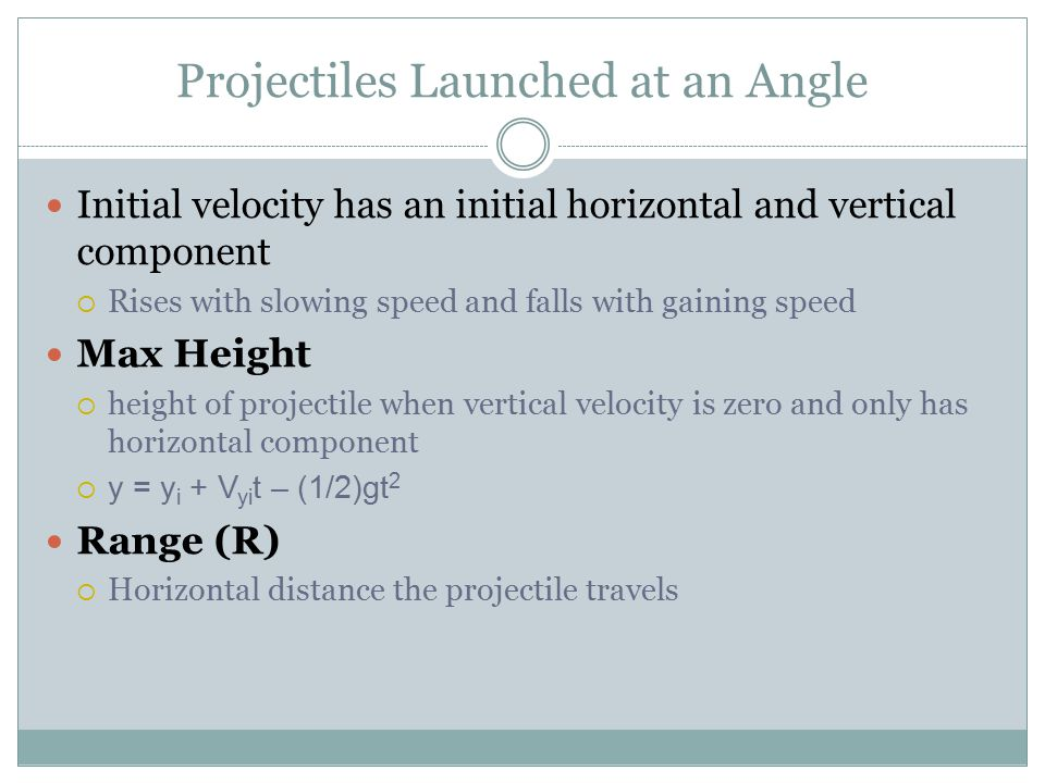 Projectiles Launched at an Angle Initial velocity has an initial horizontal and vertical component  Rises with slowing speed and falls with gaining speed Max Height  height of projectile when vertical velocity is zero and only has horizontal component  y = y i + V yi t – (1/2)gt 2 Range (R)  Horizontal distance the projectile travels