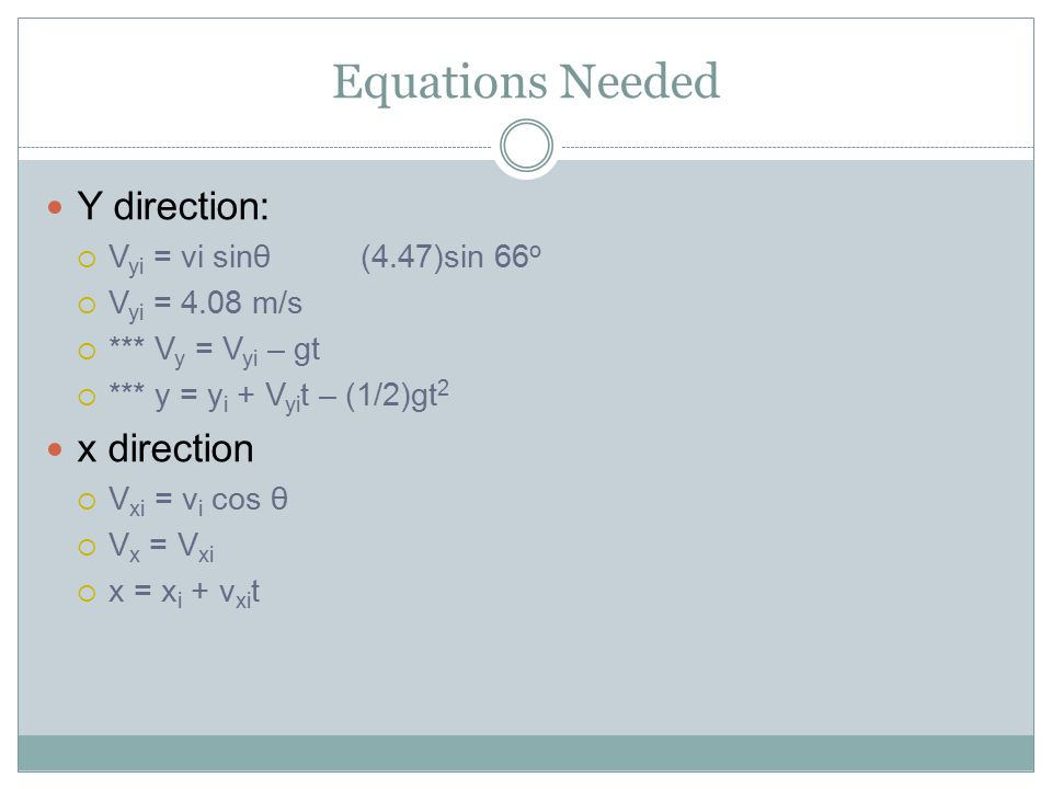 Equations Needed Y direction:  V yi = vi sinθ(4.47)sin 66 o  V yi = 4.08 m/s  *** V y = V yi – gt  *** y = y i + V yi t – (1/2)gt 2 x direction  V xi = v i cos θ  V x = V xi  x = x i + v xi t