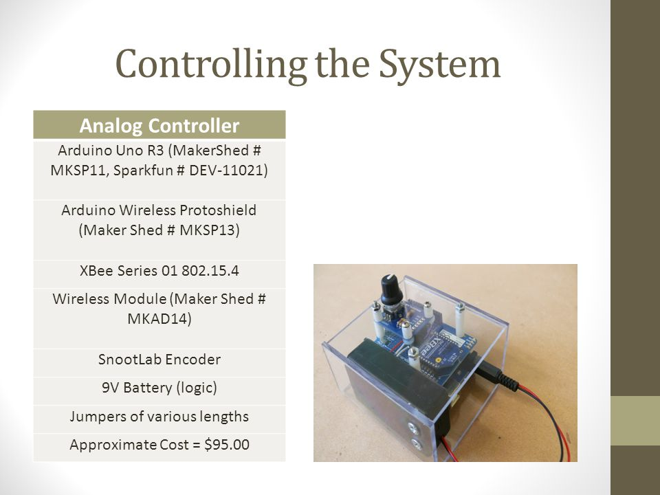 Controlling the System Analog Controller Arduino Uno R3 (MakerShed # MKSP11, Sparkfun # DEV-11021) Arduino Wireless Protoshield (Maker Shed # MKSP13) XBee Series 01 802.15.4 Wireless Module (Maker Shed # MKAD14) SnootLab Encoder 9V Battery (logic) Jumpers of various lengths Approximate Cost = $95.00
