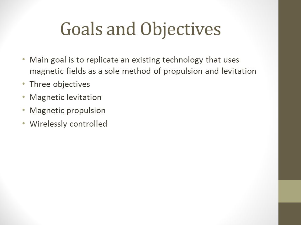 Goals and Objectives Main goal is to replicate an existing technology that uses magnetic fields as a sole method of propulsion and levitation Three objectives Magnetic levitation Magnetic propulsion Wirelessly controlled