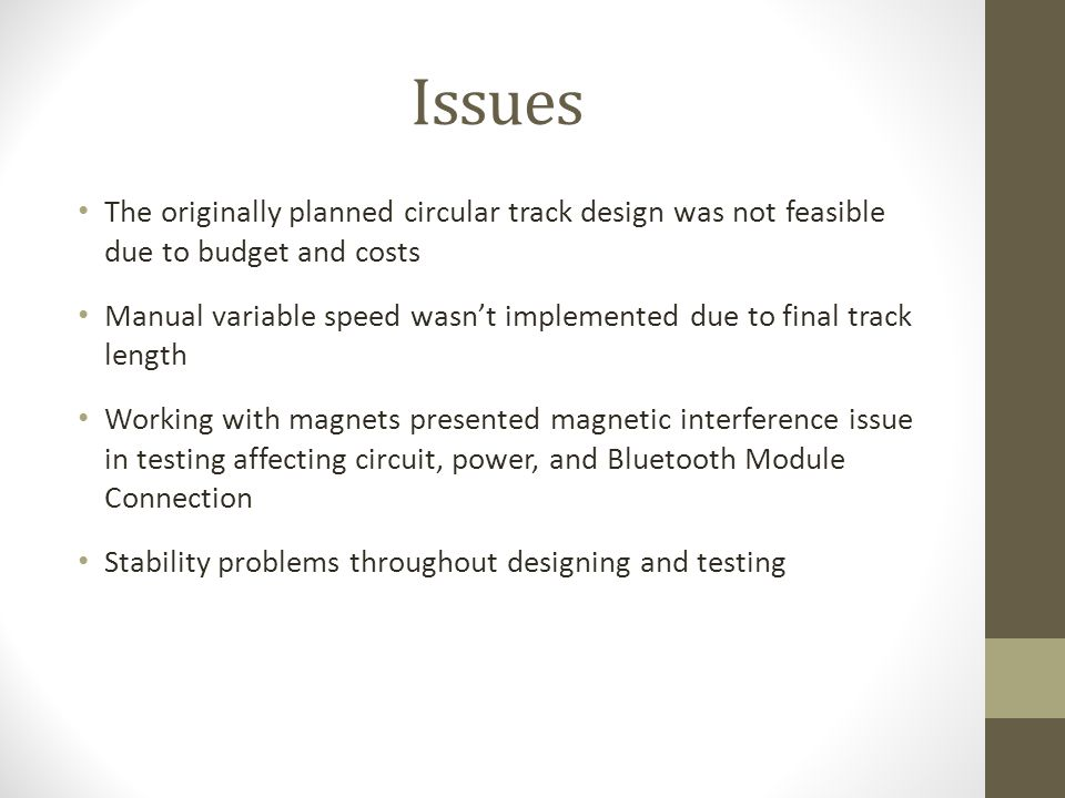 Issues The originally planned circular track design was not feasible due to budget and costs Manual variable speed wasn't implemented due to final track length Working with magnets presented magnetic interference issue in testing affecting circuit, power, and Bluetooth Module Connection Stability problems throughout designing and testing