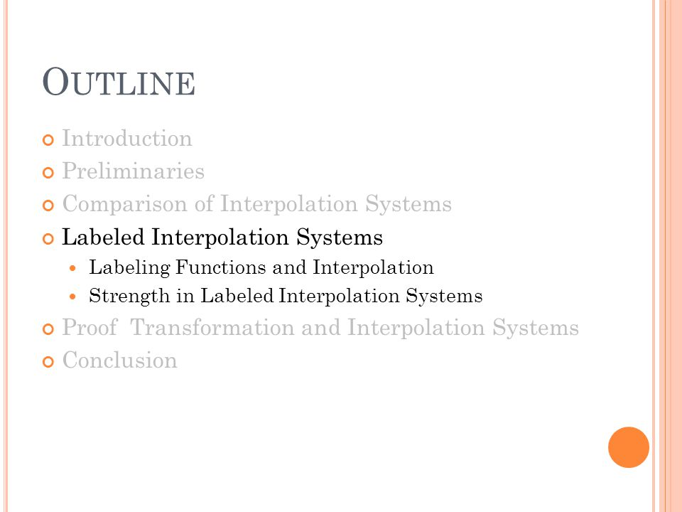 O UTLINE Introduction Preliminaries Comparison of Interpolation Systems Labeled Interpolation Systems Labeling Functions and Interpolation Strength in Labeled Interpolation Systems Proof Transformation and Interpolation Systems Conclusion