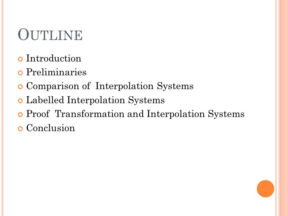 O UTLINE Introduction Preliminaries Comparison of Interpolation Systems Labelled Interpolation Systems Proof Transformation and Interpolation Systems Conclusion
