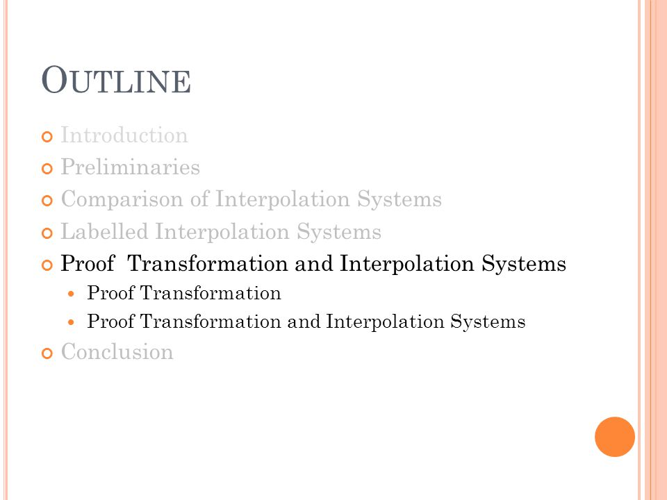 O UTLINE Introduction Preliminaries Comparison of Interpolation Systems Labelled Interpolation Systems Proof Transformation and Interpolation Systems