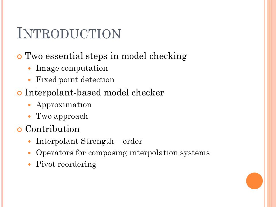 I NTRODUCTION Two essential steps in model checking Image computation Fixed point detection Interpolant-based model checker Approximation Two approach Contribution Interpolant Strength – order Operators for composing interpolation systems Pivot reordering