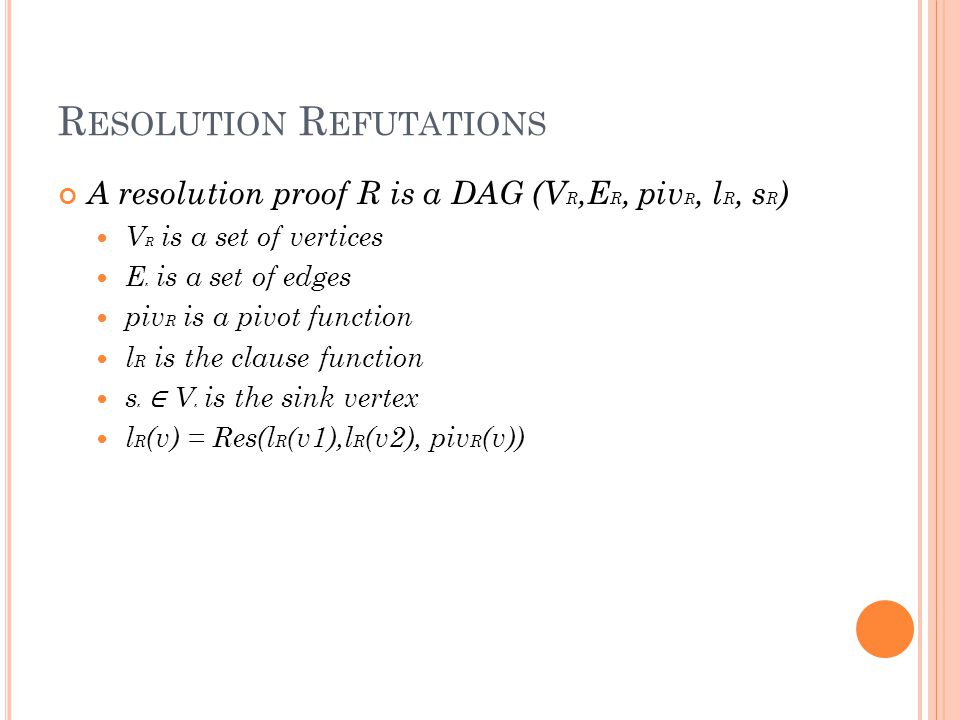 R ESOLUTION R EFUTATIONS A resolution proof R is a DAG (V R,E R, piv R, l R, s R ) V R is a set of vertices E R is a set of edges piv R is a pivot function l R is the clause function s R ∈ V R is the sink vertex l R (v) = Res(l R ( v1),l R (v2), piv R (v))