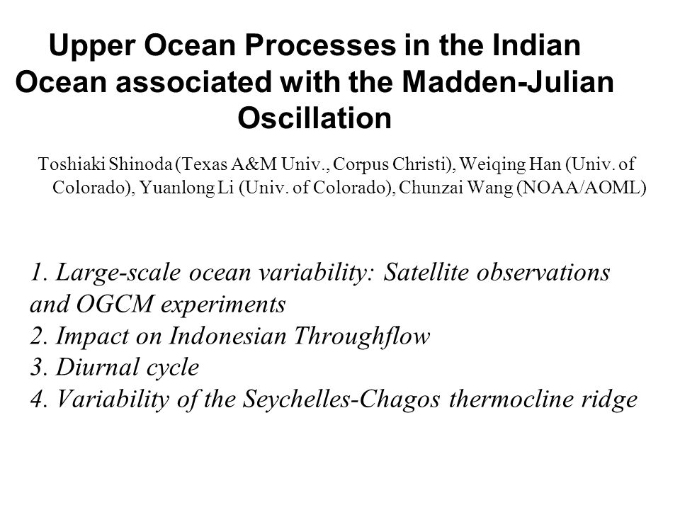 Upper Ocean Processes in the Indian Ocean associated with the Madden-Julian Oscillation Toshiaki Shinoda (Texas A&M Univ., Corpus Christi), Weiqing Han (Univ.