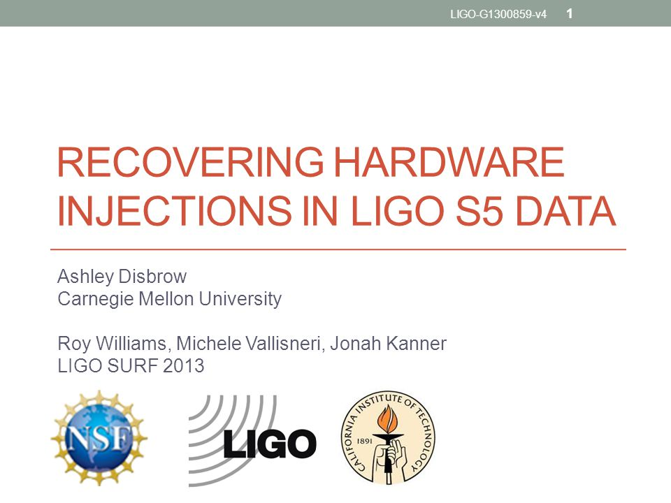 RECOVERING HARDWARE INJECTIONS IN LIGO S5 DATA Ashley Disbrow Carnegie Mellon University Roy Williams, Michele Vallisneri, Jonah Kanner LIGO SURF 2013 LIGO-G1300859-v4 1