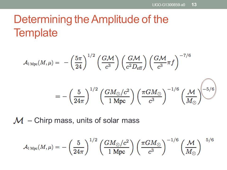 Determining the Amplitude of the Template – Chirp mass, units of solar mass LIGO-G1300859-x0 13