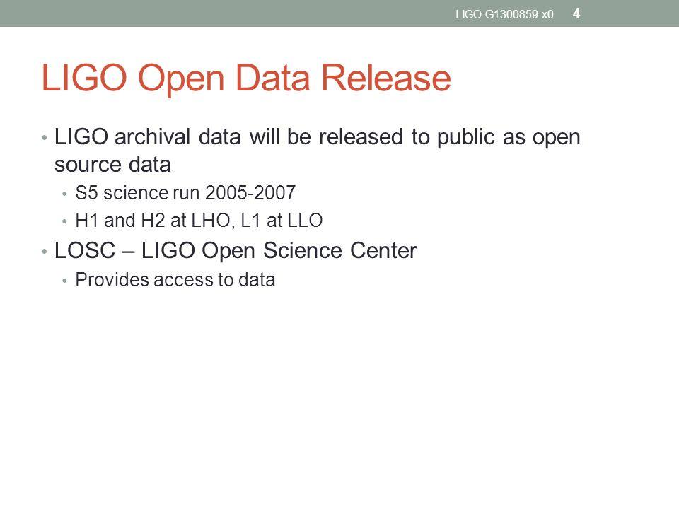 LIGO Open Data Release LIGO archival data will be released to public as open source data S5 science run 2005-2007 H1 and H2 at LHO, L1 at LLO LOSC – LIGO Open Science Center Provides access to data LIGO-G1300859-x0 4