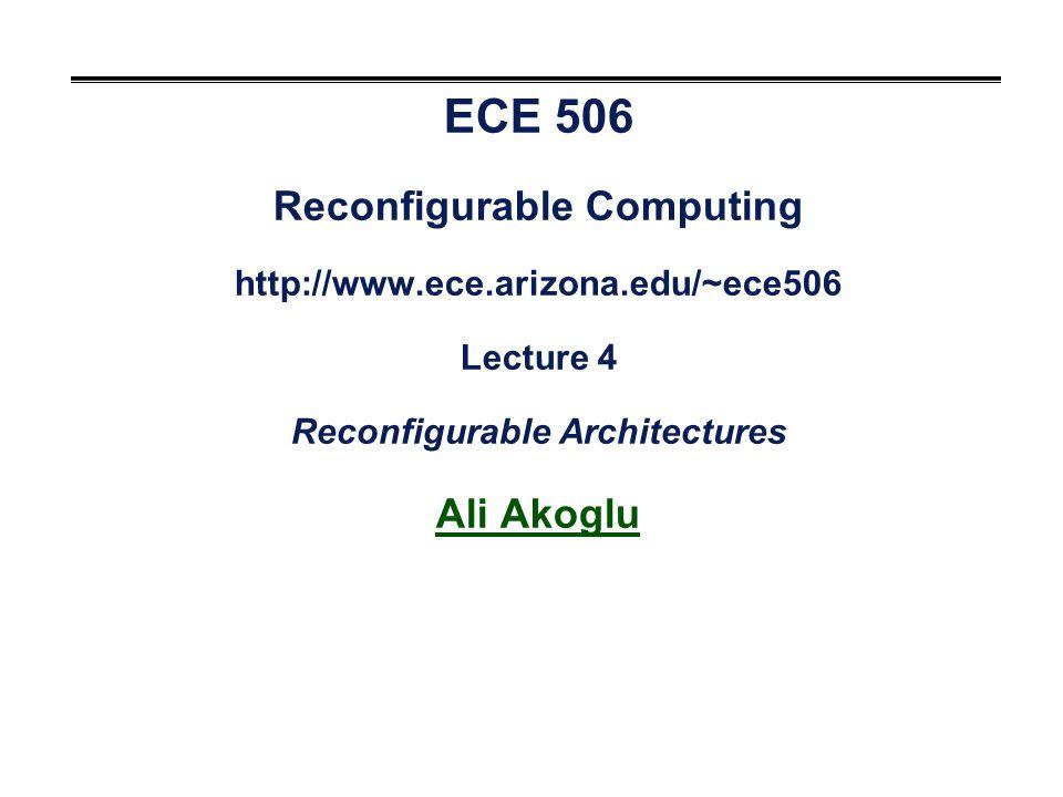 ECE 506 Reconfigurable Computing http://www.ece.arizona.edu/~ece506 Lecture 4 Reconfigurable Architectures Ali Akoglu