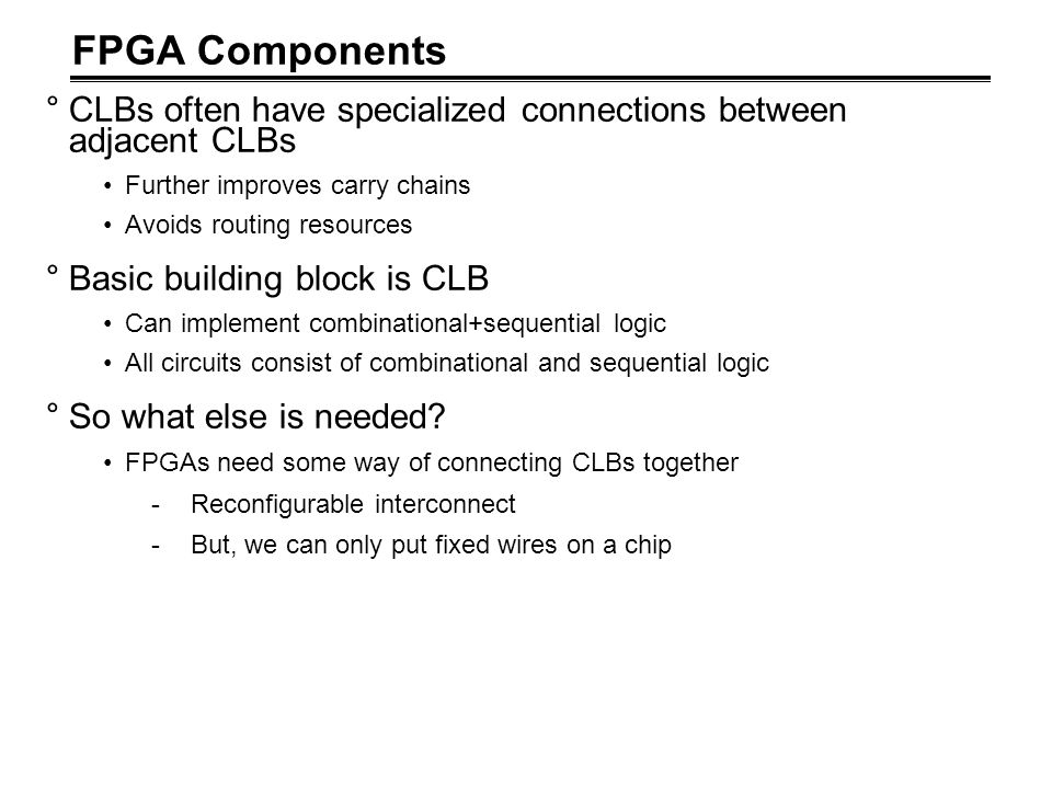 FPGA Components °CLBs often have specialized connections between adjacent CLBs Further improves carry chains Avoids routing resources °Basic building