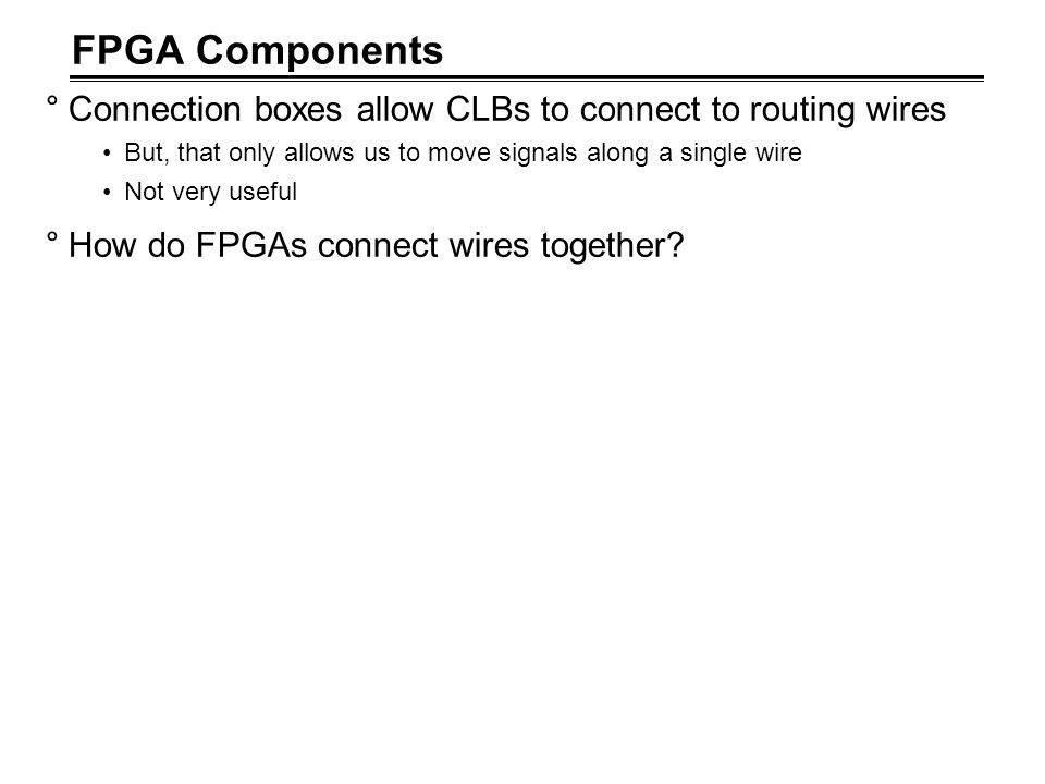 FPGA Components °Connection boxes allow CLBs to connect to routing wires But, that only allows us to move signals along a single wire Not very useful