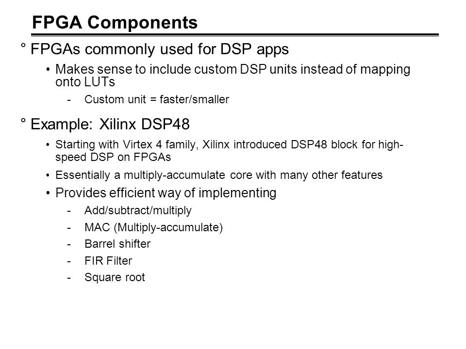 FPGA Components °FPGAs commonly used for DSP apps Makes sense to include custom DSP units instead of mapping onto LUTs -Custom unit = faster/smaller °