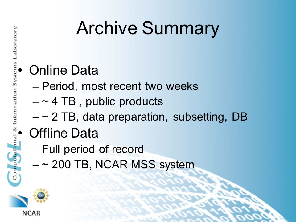 Archive Summary Online Data –Period, most recent two weeks –~ 4 TB, public products –~ 2 TB, data preparation, subsetting, DB Offline Data –Full period of record –~ 200 TB, NCAR MSS system