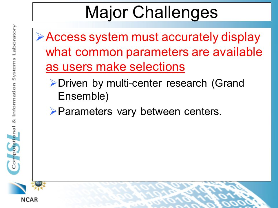Major Challenges  Access system must accurately display what common parameters are available as users make selections  Driven by multi-center research (Grand Ensemble)  Parameters vary between centers.