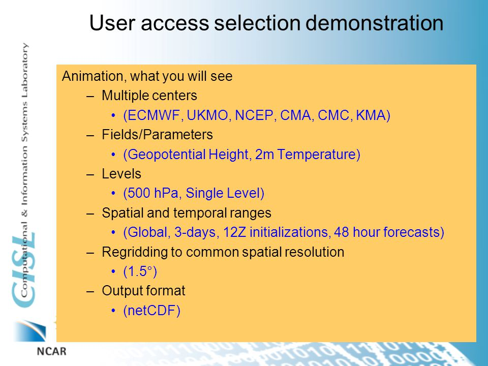 User access selection demonstration Animation, what you will see –Multiple centers (ECMWF, UKMO, NCEP, CMA, CMC, KMA) –Fields/Parameters (Geopotential Height, 2m Temperature) –Levels (500 hPa, Single Level) –Spatial and temporal ranges (Global, 3-days, 12Z initializations, 48 hour forecasts) –Regridding to common spatial resolution (1.5°) –Output format (netCDF)