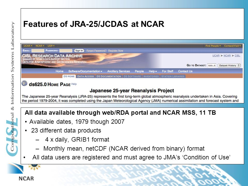 Features of JRA-25/JCDAS at NCAR All data available through web/RDA portal and NCAR MSS, 11 TB Available dates, 1979 though 2007 23 different data products – 4 x daily, GRIB1 format –Monthly mean, netCDF (NCAR derived from binary) format All data users are registered and must agree to JMA's 'Condition of Use'