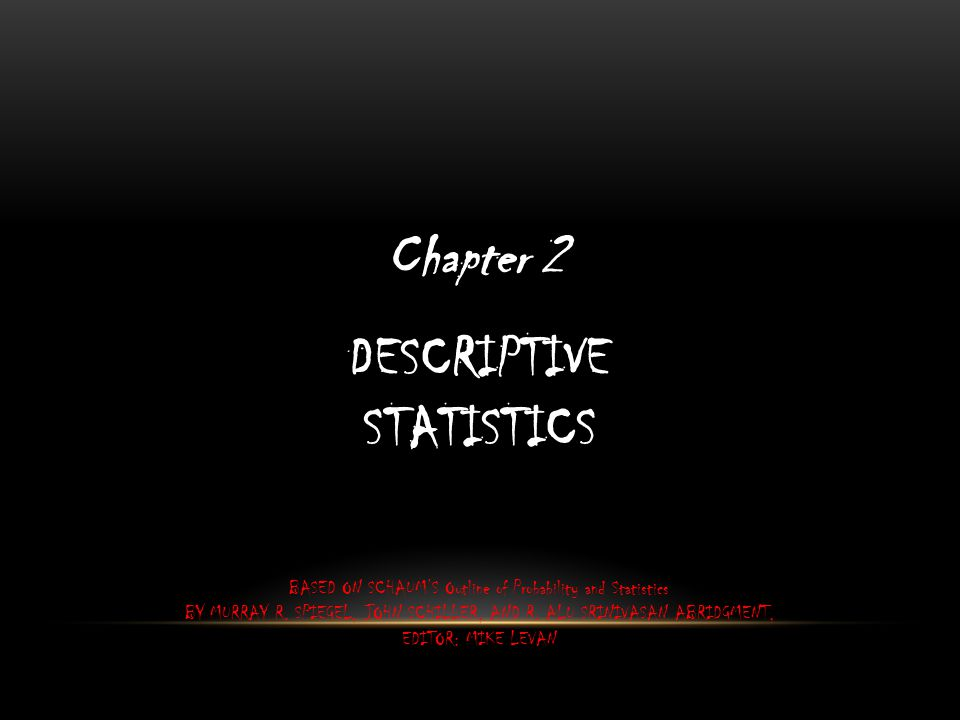 DESCRIPTIVE STATISTICS Chapter 2 BASED ON SCHAUM'S Outline of Probability and Statistics BY MURRAY R.