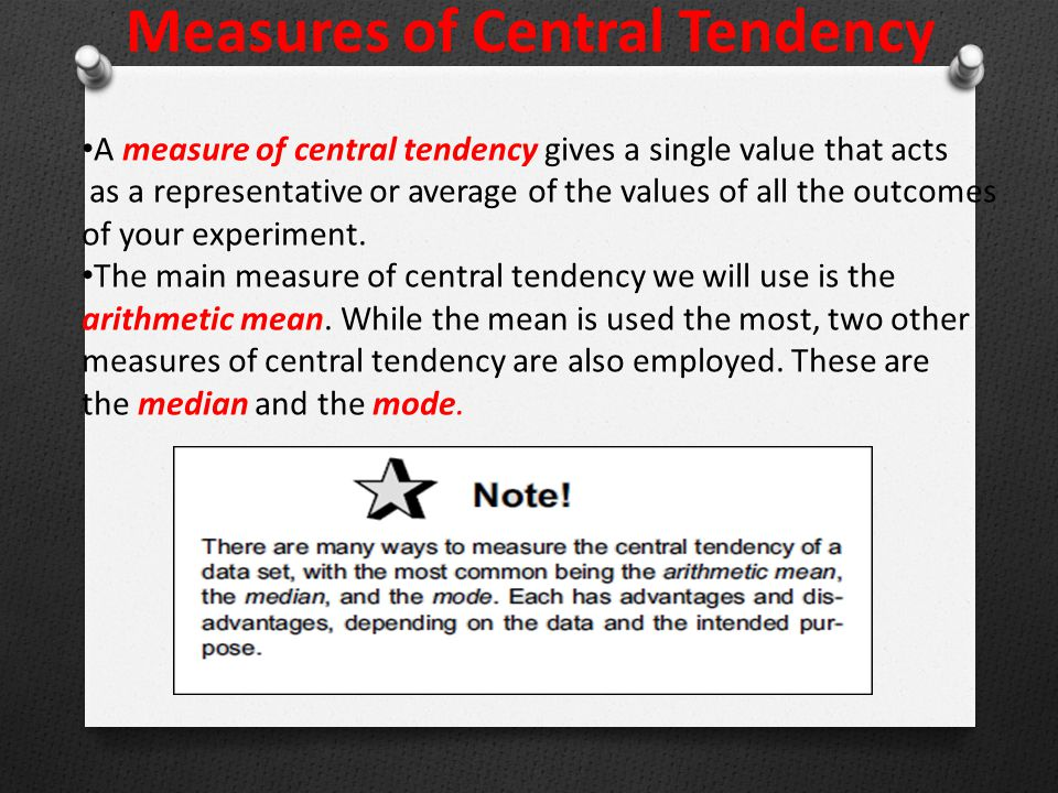Measures of Central Tendency A measure of central tendency gives a single value that acts as a representative or average of the values of all the outcomes of your experiment.