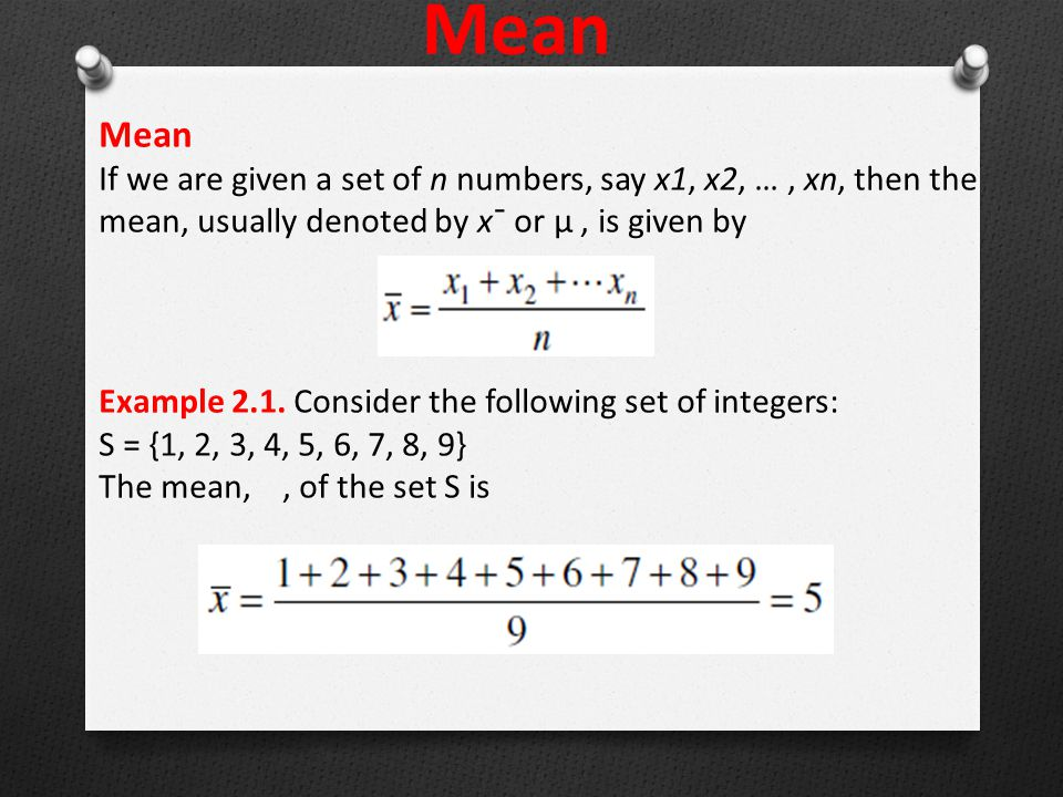 Mean If we are given a set of n numbers, say x1, x2, …, xn, then the mean, usually denoted by x¯ or μ, is given by Example 2.1.