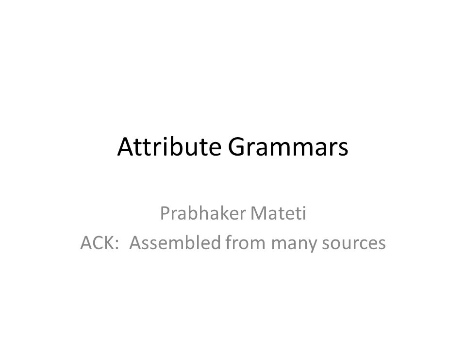 Attribute Grammars Prabhaker Mateti ACK: Assembled from many sources