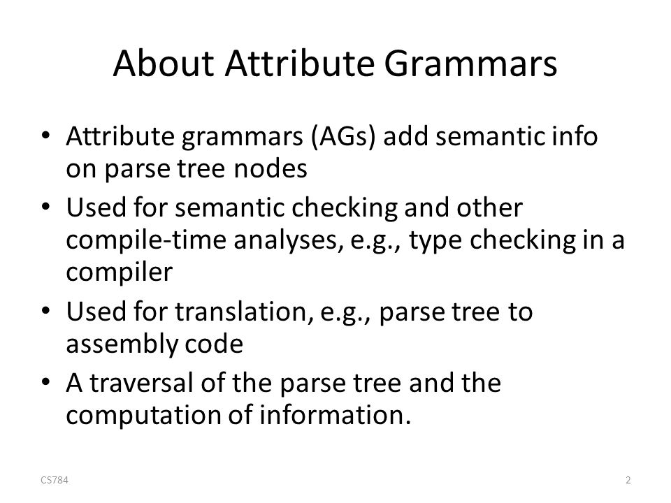 About Attribute Grammars Attribute grammars (AGs) add semantic info on parse tree nodes Used for semantic checking and other compile-time analyses, e.g., type checking in a compiler Used for translation, e.g., parse tree to assembly code A traversal of the parse tree and the computation of information.