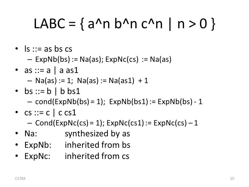 LABC = { a^n b^n c^n | n > 0 } ls ::= as bs cs – ExpNb(bs) := Na(as); ExpNc(cs) := Na(as) as ::= a | a as1 – Na(as) := 1; Na(as) := Na(as1) + 1 bs ::= b | b bs1 – cond(ExpNb(bs) = 1); ExpNb(bs1) := ExpNb(bs) - 1 cs ::= c | c cs1 – Cond(ExpNc(cs) = 1); ExpNc(cs1) := ExpNc(cs) – 1 Na:synthesized by as ExpNb:inherited from bs ExpNc: inherited from cs CS78420