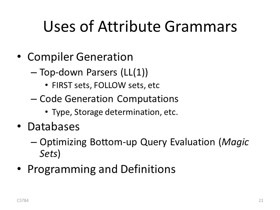 Uses of Attribute Grammars Compiler Generation – Top-down Parsers (LL(1)) FIRST sets, FOLLOW sets, etc – Code Generation Computations Type, Storage determination, etc.