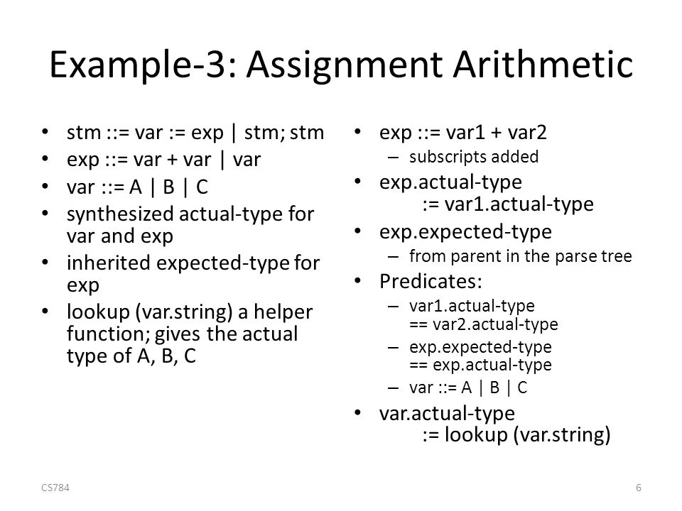 Example-3: Assignment Arithmetic stm ::= var := exp | stm; stm exp ::= var + var | var var ::= A | B | C synthesized actual-type for var and exp inherited expected-type for exp lookup (var.string) a helper function; gives the actual type of A, B, C exp ::= var1 + var2 – subscripts added exp.actual-type := var1.actual-type exp.expected-type – from parent in the parse tree Predicates: – var1.actual-type == var2.actual-type – exp.expected-type == exp.actual-type – var ::= A | B | C var.actual-type := lookup (var.string) CS7846