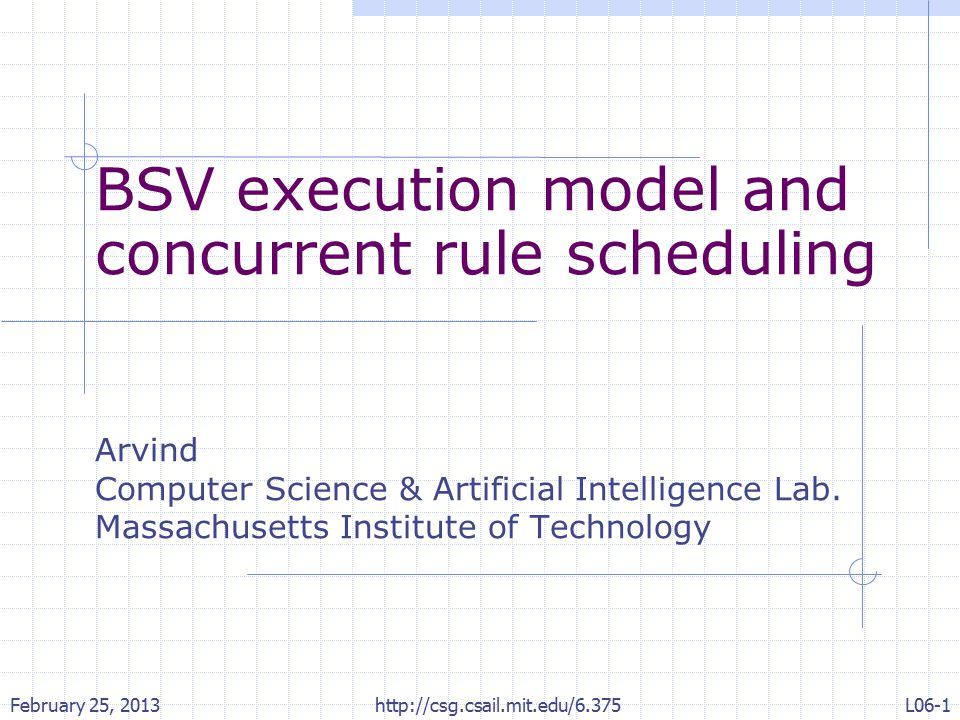 Concurrent scheduling The BSV compiler determines which rules among the rules whose guards are ready can be executed concurrently It then divides the rules into disjoint sets such that the rules within each set are conflict free Among conflicting sets of enabled rules it picks one set by some predetermined priority and this process is repeated until no rules are enabled February 25, 2013 http://csg.csail.mit.edu/6.375L06-12
