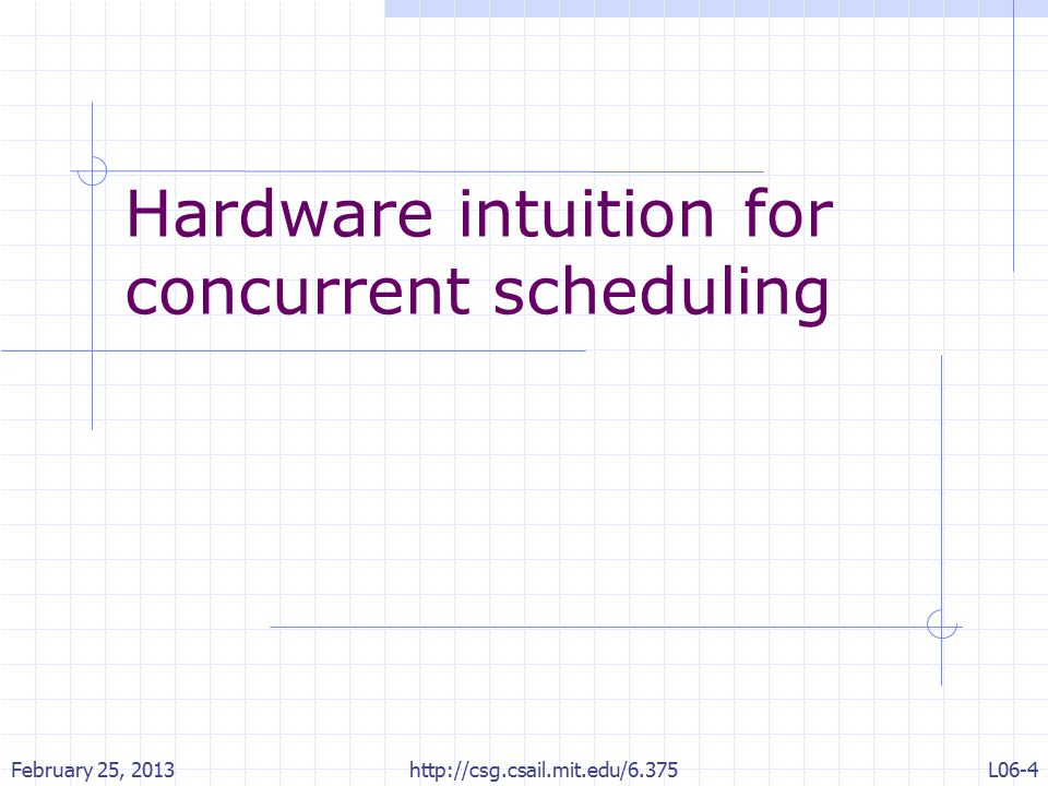 Hardware intuition for concurrent scheduling February 25, 2013 http://csg.csail.mit.edu/6.375 L06-4