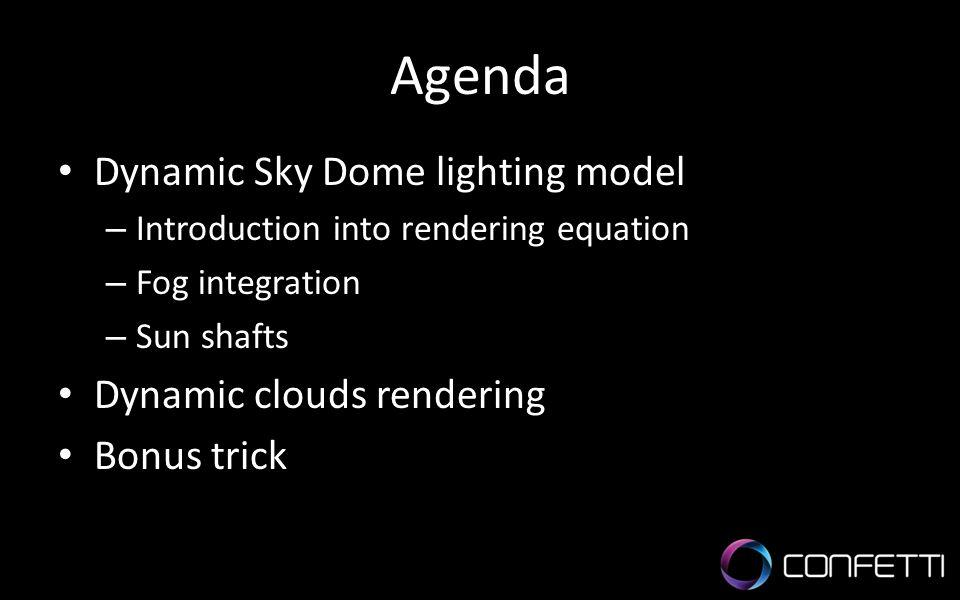 Agenda Dynamic Sky Dome lighting model – Introduction into rendering equation – Fog integration – Sun shafts Dynamic clouds rendering Bonus trick