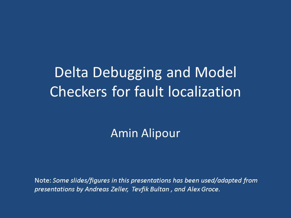Delta Debugging and Model Checkers for fault localization Amin Alipour Note: Some slides/figures in this presentations has been used/adapted from pres