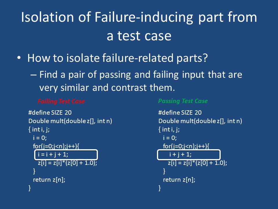 Isolation of Failure-inducing part from a test case How to isolate failure-related parts? – Find a pair of passing and failing input that are very sim