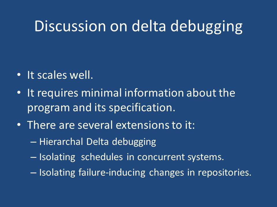 Discussion on delta debugging It scales well. It requires minimal information about the program and its specification. There are several extensions to