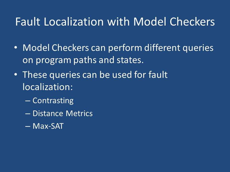 Fault Localization with Model Checkers Model Checkers can perform different queries on program paths and states. These queries can be used for fault l