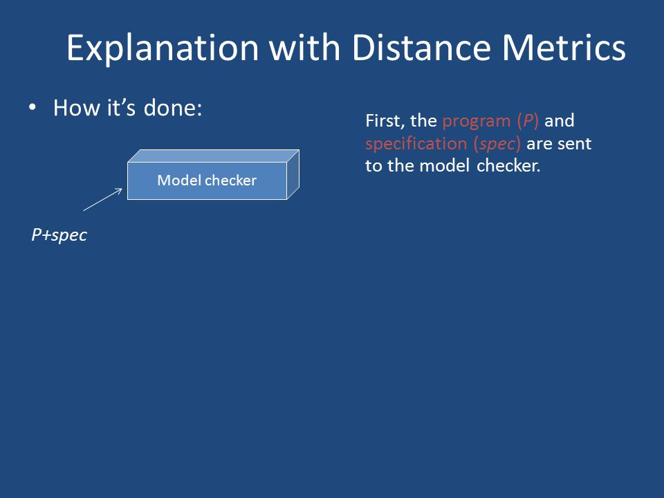 Explanation with Distance Metrics How it's done: Model checker P+spec First, the program (P) and specification (spec) are sent to the model checker.