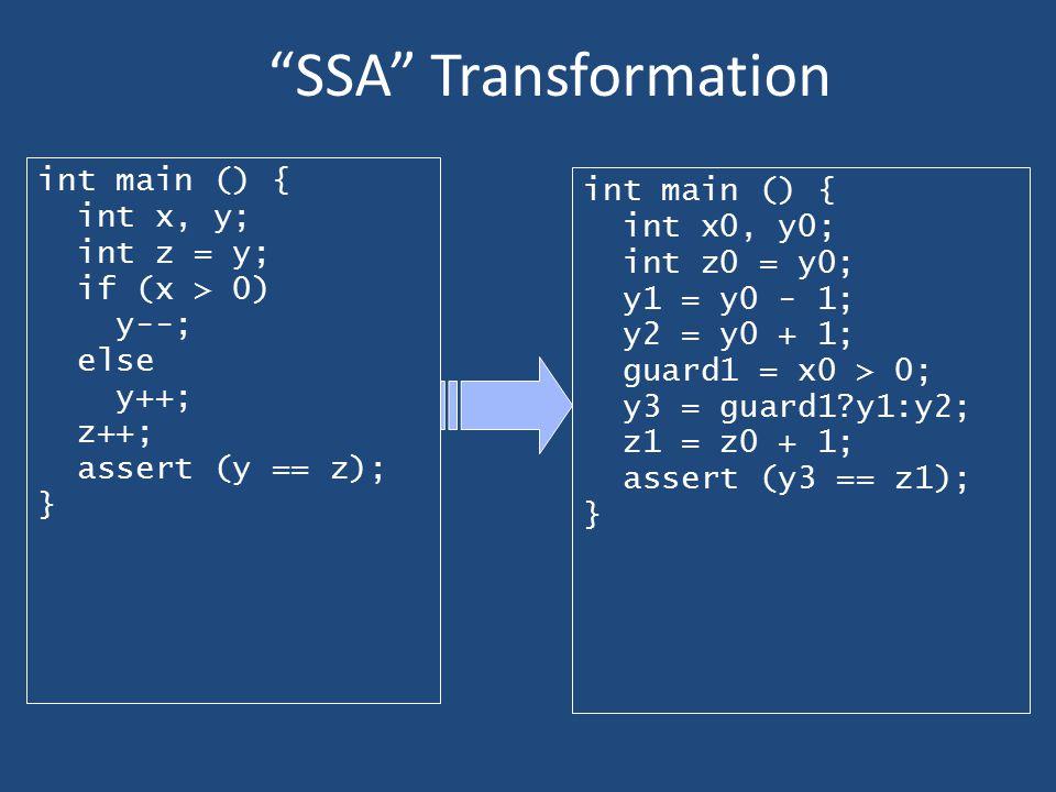 """""""SSA"""" Transformation int main () { int x, y; int z = y; if (x > 0) y--; else y++; z++; assert (y == z); } int main () { int x0, y0; int z0 = y0; y1 ="""