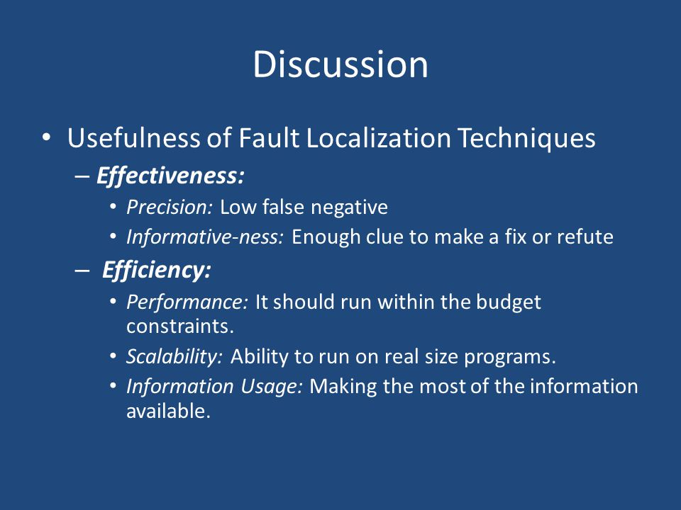 Discussion Usefulness of Fault Localization Techniques – Effectiveness: Precision: Low false negative Informative-ness: Enough clue to make a fix or r