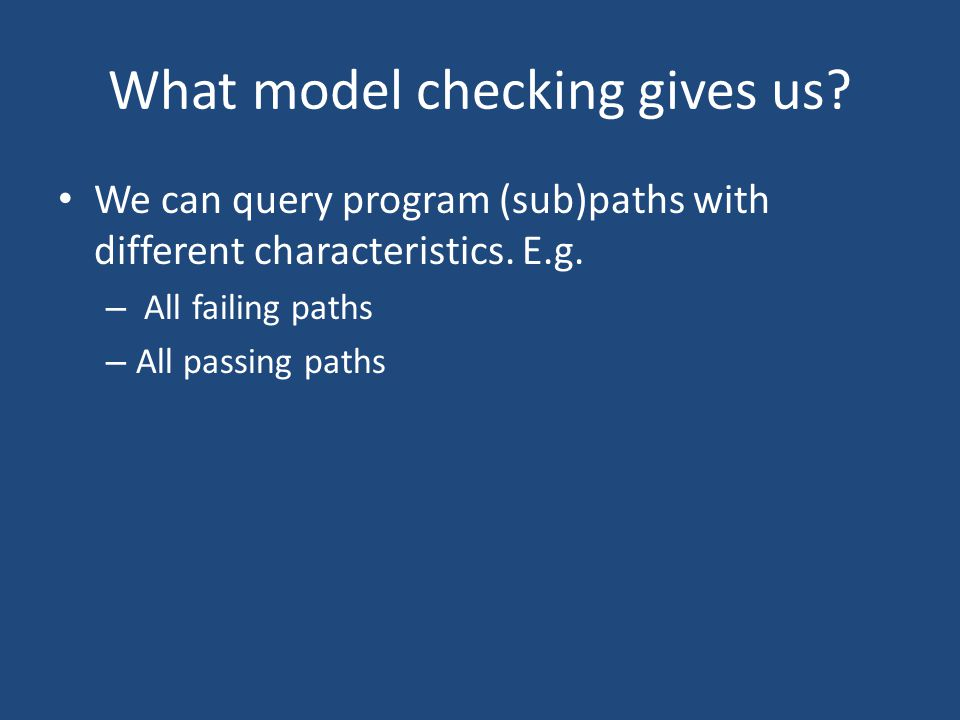 What model checking gives us? We can query program (sub)paths with different characteristics. E.g. – All failing paths – All passing paths