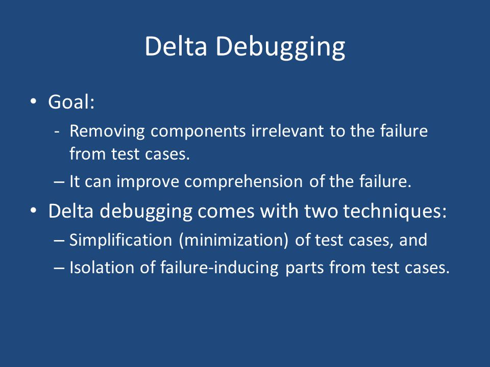 Delta Debugging Goal: -Removing components irrelevant to the failure from test cases. – It can improve comprehension of the failure. Delta debugging c